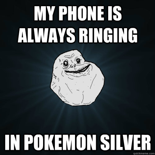 My phone is always ringing in Pokemon Silver - My phone is always ringing in Pokemon Silver  Forever Alone