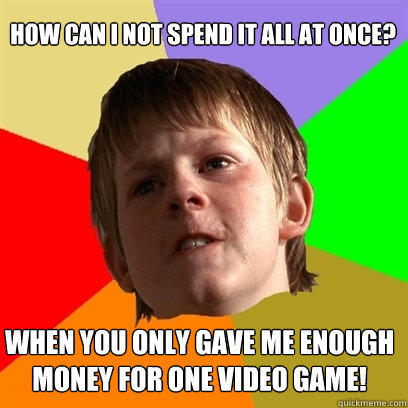 How can I not spend it all at once? When you only gave me enough money for one video game! - How can I not spend it all at once? When you only gave me enough money for one video game!  Angry School Boy