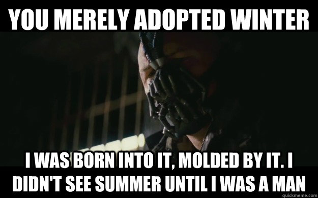 You merely adopted winter I was born into it, molded by it. I didn't see summer until I was a man - You merely adopted winter I was born into it, molded by it. I didn't see summer until I was a man  Badass Bane