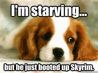 I'm starving... but he just booted up Skyrim.