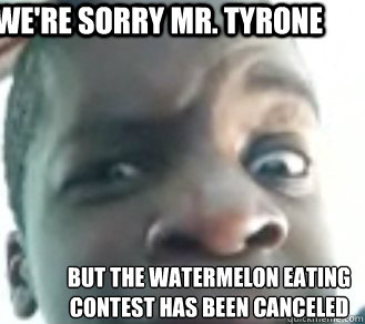 we're sorry mr. tyrone but the watermelon eating contest has been canceled  Tyrone