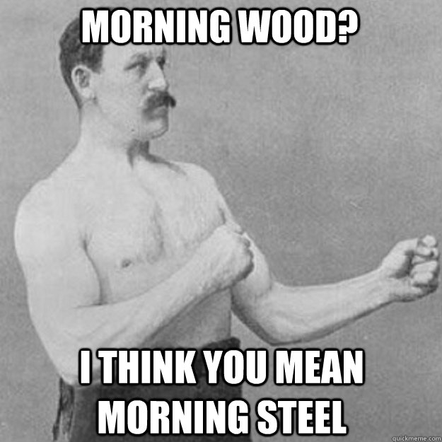 Morning Wood? i think you mean morning steel - Morning Wood? i think you mean morning steel  overly manly man