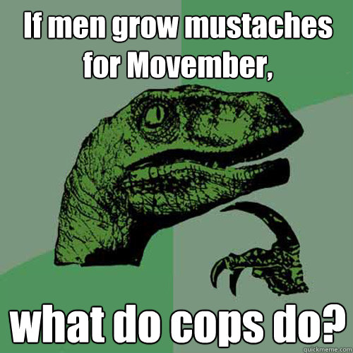 If men grow mustaches for Movember, what do cops do? - If men grow mustaches for Movember, what do cops do?  Philosoraptor