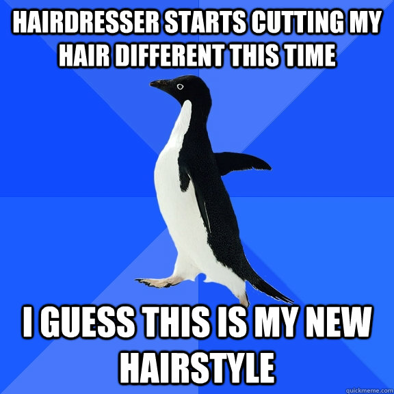 Hairdresser starts cutting my hair different this time I guess this is my new hairstyle - Hairdresser starts cutting my hair different this time I guess this is my new hairstyle  Socially Awkward Penguin