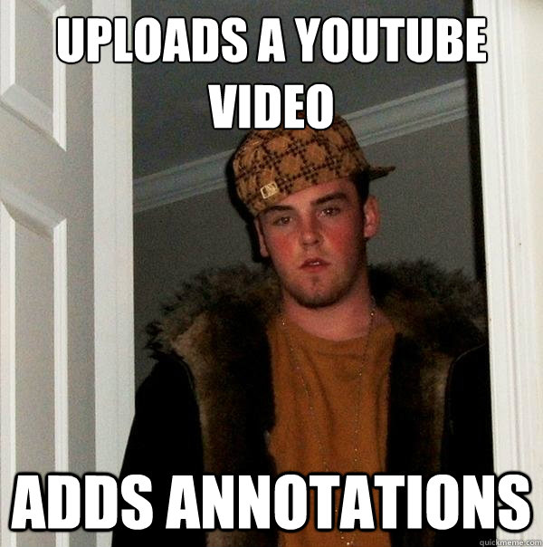 uploads a youtube video Adds Annotations - uploads a youtube video Adds Annotations  Scumbag Steve