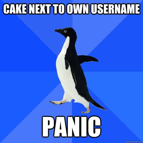 Cake next to own username Panic - Cake next to own username Panic  Socially Awkward Penguin