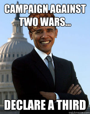 campaign against two wars... declare a third - campaign against two wars... declare a third  Scumbag Obama