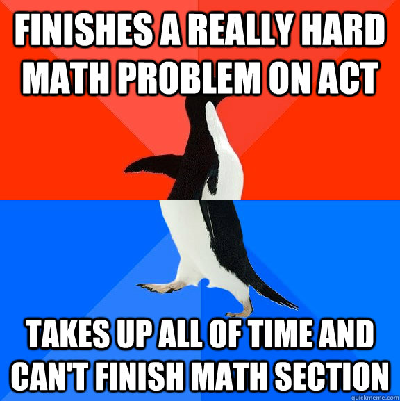finishes a really hard math problem on ACT takes up all of time and can't finish math section - finishes a really hard math problem on ACT takes up all of time and can't finish math section  Socially Awesome Awkward Penguin