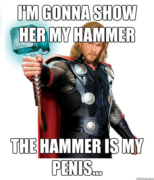 I'm gonna show her my hammer the hammer is my penis...