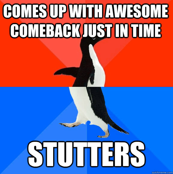 Comes up with awesome comeback just in time Stutters - Comes up with awesome comeback just in time Stutters  Socially Awesome Awkward Penguin