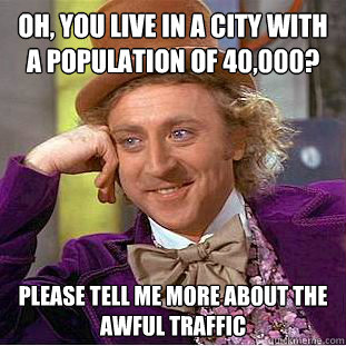 Oh, you live in a city with a population of 40,000? Please tell me more about the awful traffic - Oh, you live in a city with a population of 40,000? Please tell me more about the awful traffic  Condescending Wonka