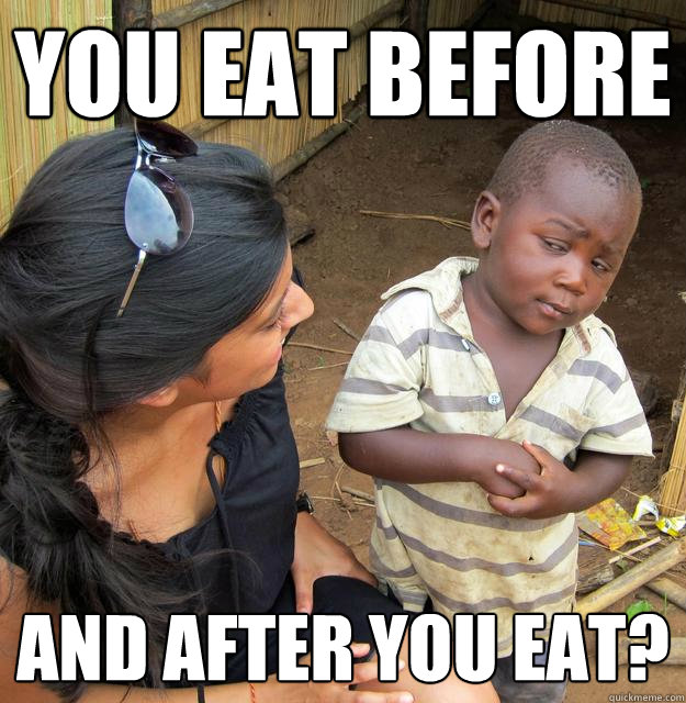 You eat before and after you eat? - You eat before and after you eat?  Skeptical 3rd World Kid