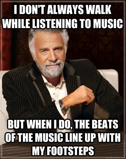 I don't always walk while listening to music But when I do, the beats of the music line up with my footsteps - I don't always walk while listening to music But when I do, the beats of the music line up with my footsteps  Beerless Most Interesting Man in the World
