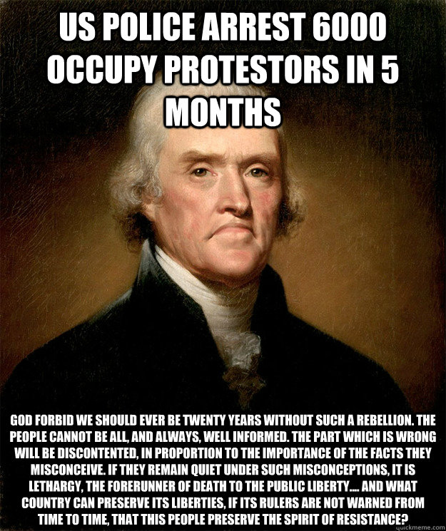US Police arrest 6000 Occupy Protestors in 5 months God forbid we should ever be twenty years without such a rebellion. The people cannot be all, and always, well informed. The part which is wrong will be discontented, in proportion to the importance of t