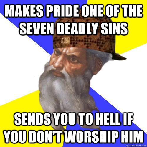 makes pride one of the seven deadly sins sends you to hell if you don't worship him - makes pride one of the seven deadly sins sends you to hell if you don't worship him  Scumbag Advice God