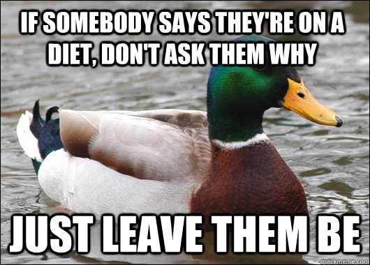 If somebody says they're on a diet, don't ask them why Just leave them be - If somebody says they're on a diet, don't ask them why Just leave them be  Actual Advice Mallard
