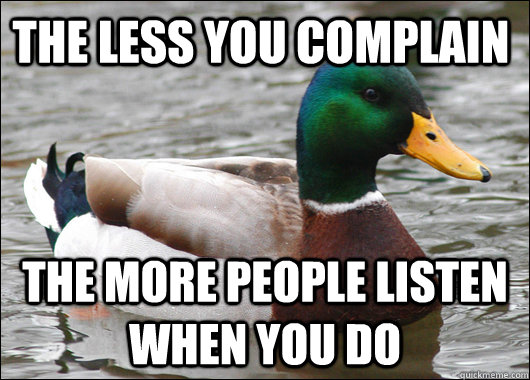 The less you complain The more people listen when you do - The less you complain The more people listen when you do  Actual Advice Mallard
