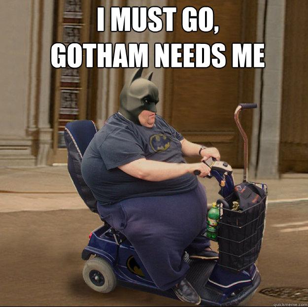 I MUST GO, GOTHAM NEEDS ME