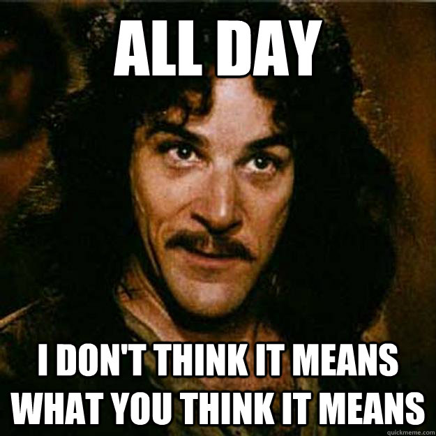 all day I don't think it means what you think it means  Inigo Montoya