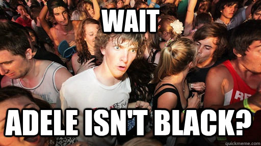 WAIT Adele isn't Black? - WAIT Adele isn't Black?  Sudden Clarity Clarence