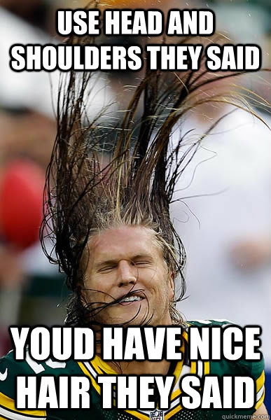 use head and shoulders they said youd have nice hair they said - use head and shoulders they said youd have nice hair they said  Clay Matthews