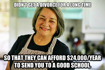 Didn't get a divorce for a long time So that they can afford $24,000/year to send you to a good school.  Good Gal Mom