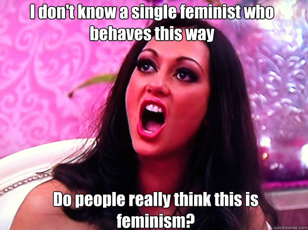 I don't know a single feminist who behaves this way Do people really think this is feminism? - I don't know a single feminist who behaves this way Do people really think this is feminism?  Feminist Nazi