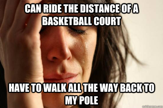 can ride the distance of a basketball court have to walk all the way back to my pole - can ride the distance of a basketball court have to walk all the way back to my pole  First World Problems