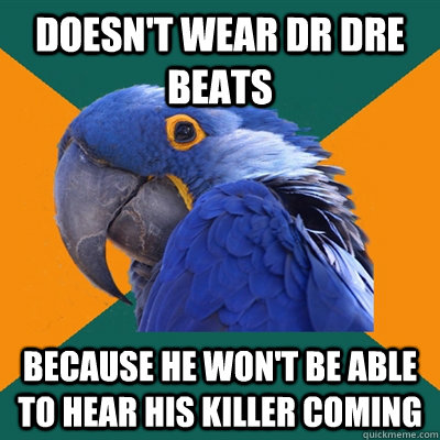 Doesn't wear Dr Dre Beats because he won't be able to hear his killer coming - Doesn't wear Dr Dre Beats because he won't be able to hear his killer coming  Paranoid Parrot