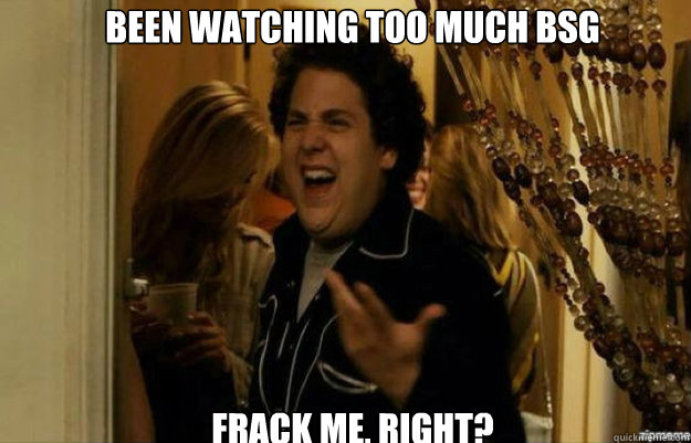 Been watching too much BSG FracK ME, RIGHT? - Been watching too much BSG FracK ME, RIGHT?  fuck me right