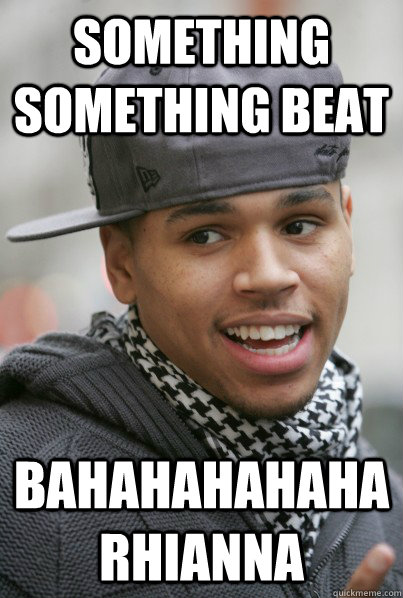 Something Something Beat bahahahahaha Rhianna - Something Something Beat bahahahahaha Rhianna  Scumbag Chris Brown