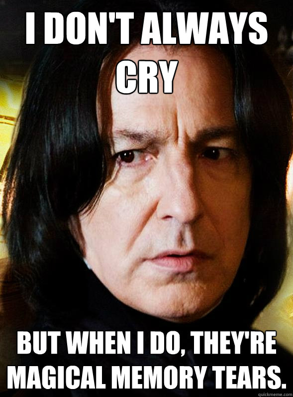 I don't always cry But when I do, they're magical memory tears. - I don't always cry But when I do, they're magical memory tears.  Sensitive Snape