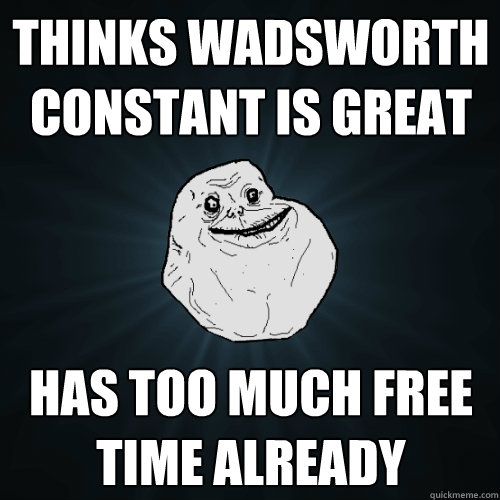 Thinks wadsworth constant is great Has too much free time already  Forever Alone