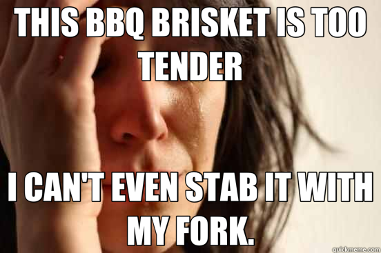 THIS BBQ BRISKET IS TOO TENDER I CAN'T EVEN STAB IT WITH MY FORK. - THIS BBQ BRISKET IS TOO TENDER I CAN'T EVEN STAB IT WITH MY FORK.  First World Problems