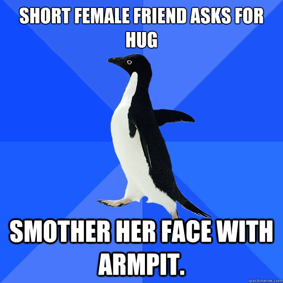 Short female friend asks for hug  Smother her face with armpit. - Short female friend asks for hug  Smother her face with armpit.  Socially Awkward Penguin
