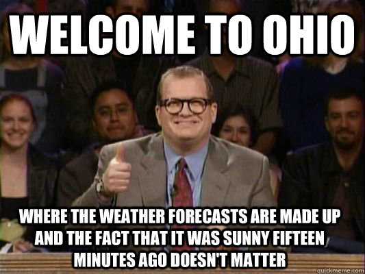 WELCOME TO OHIO where the weather forecasts are made up and the fact that it was sunny fifteen minutes ago doesn't matter