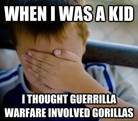 When i was a kid i thought guerrilla warfare involved gorillas - When i was a kid i thought guerrilla warfare involved gorillas  Confession kid