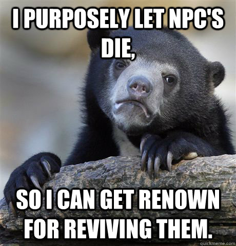 I purposely let npc's die, so I can get renown for reviving them. - I purposely let npc's die, so I can get renown for reviving them.  Confession Bear