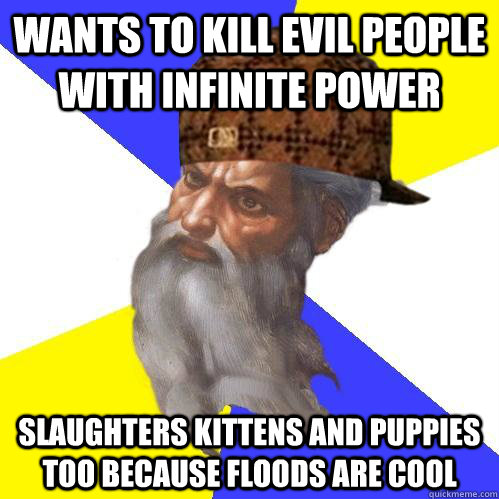 wants to kill evil people with infinite power slaughters kittens and puppies too because floods are cool - wants to kill evil people with infinite power slaughters kittens and puppies too because floods are cool  Scumbag Advice God