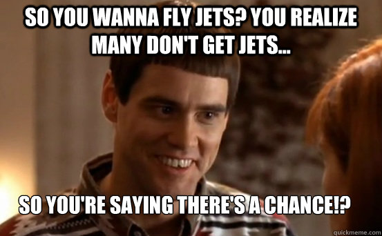 So you wanna fly jets? You realize many don't get jets... So you're saying there's a chance!?