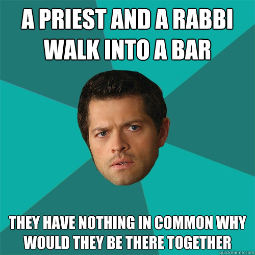A priest and a rabbi walk into a bar They have nothing in common why would they be there together  Anti-Joke Castiel