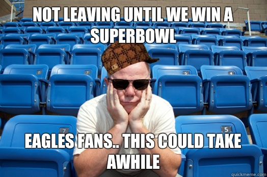 Not leaving until we win a superbowl Eagles fans.. This could take awhile