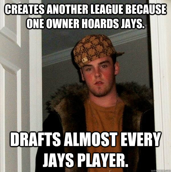 Creates another league because one owner hoards jays. Drafts almost every jays player.  Scumbag Steve