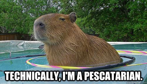 Technically, I'm a pescatarian.