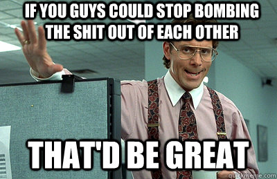If you guys could stop bombing the shit out of each other that'd be great - If you guys could stop bombing the shit out of each other that'd be great  Office Space