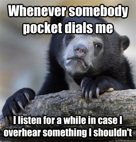 Whenever somebody pocket dials me I listen for a while in case I overhear something I shouldn't - Whenever somebody pocket dials me I listen for a while in case I overhear something I shouldn't  Confession Bear