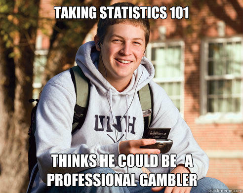 taking statistics 101 thinks he could be   a professional gambler - taking statistics 101 thinks he could be   a professional gambler  College Freshman