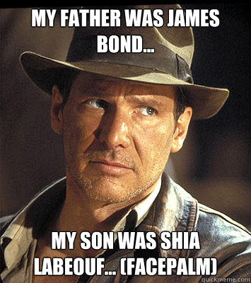 My father was James Bond... my son was shia labeouf... (facepalm)