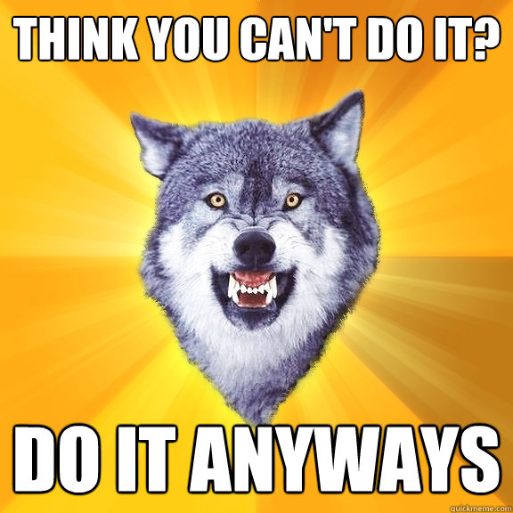 think you can't do it? do it anyways - think you can't do it? do it anyways  Courage Wolf