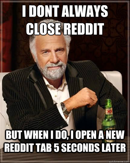 I DONT ALWAYS CLOSE REDDIT BUT WHEN I DO, I OPEN A NEW REDDIT TAB 5 SECONDS LATER - I DONT ALWAYS CLOSE REDDIT BUT WHEN I DO, I OPEN A NEW REDDIT TAB 5 SECONDS LATER  Most Interesting Man